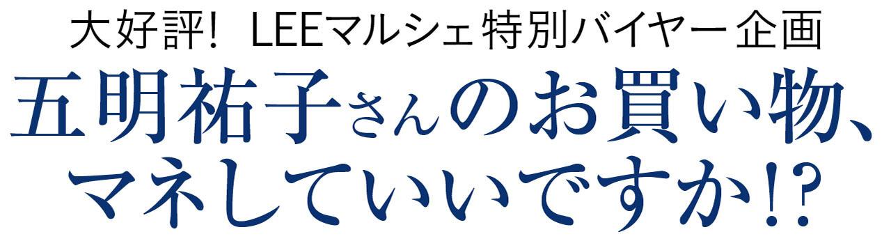 大好評! LEEマルシェ特別バイヤー企画 五明祐子さんのお買い物、マネしていいですか!?